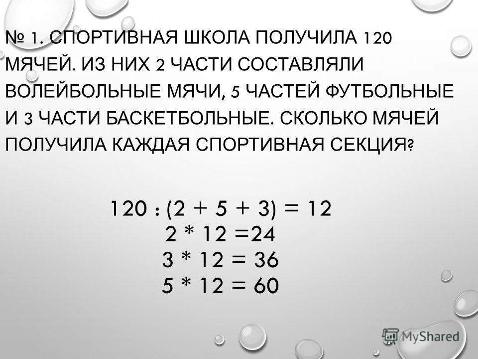 120 : (2 + 5 + 3) = 12 2 * 12 =24 3 * 12 = 36 5 * 12 = 60 1. СПОРТИВНАЯ ШКОЛА ПОЛУЧИЛА 120 МЯЧЕЙ. ИЗ НИХ 2 ЧАСТИ СОСТАВЛЯЛИ ВОЛЕЙБОЛЬНЫЕ МЯЧИ, 5 ЧАСТЕЙ ФУТБОЛЬНЫЕ И 3 ЧАСТИ БАСКЕТБОЛЬНЫЕ. СКОЛЬКО МЯЧЕЙ ПОЛУЧИЛА КАЖДАЯ СПОРТИВНАЯ СЕКЦИЯ ?
