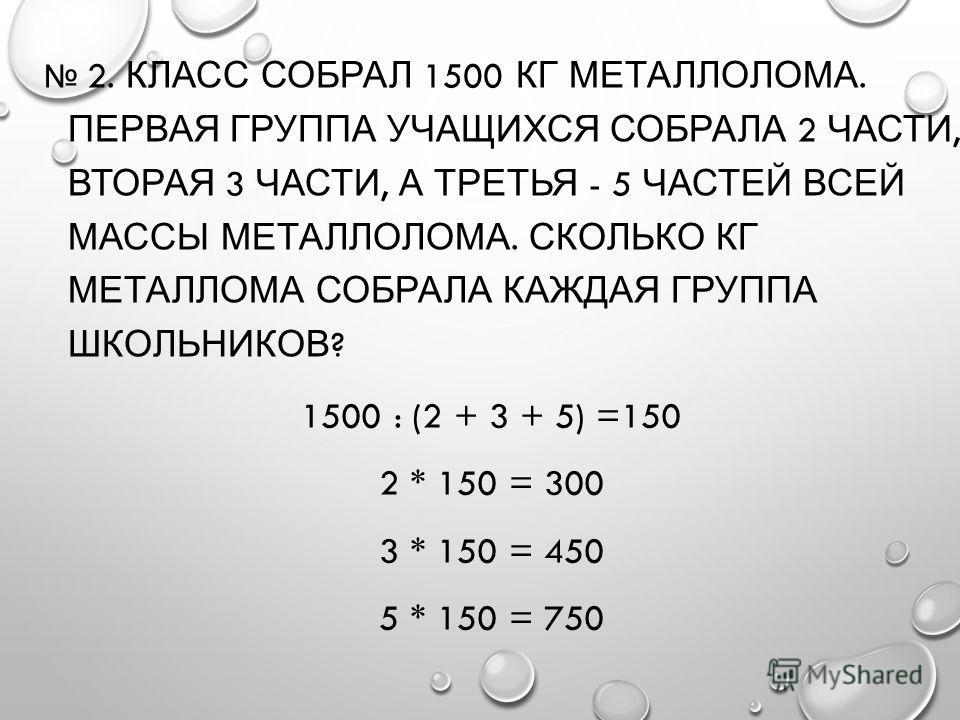 2. КЛАСС СОБРАЛ 1500 КГ МЕТАЛЛОЛОМА. ПЕРВАЯ ГРУППА УЧАЩИХСЯ СОБРАЛА 2 ЧАСТИ, ВТОРАЯ 3 ЧАСТИ, А ТРЕТЬЯ - 5 ЧАСТЕЙ ВСЕЙ МАССЫ МЕТАЛЛОЛОМА. СКОЛЬКО КГ МЕТАЛЛОМА СОБРАЛА КАЖДАЯ ГРУППА ШКОЛЬНИКОВ ? 1500 : (2 + 3 + 5) =150 2 * 150 = 300 3 * 150 = 450 5 * 1