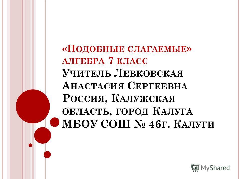 «П ОДОБНЫЕ СЛАГАЕМЫЕ » АЛГЕБРА 7 КЛАСС У ЧИТЕЛЬ Л ЕВКОВСКАЯ А НАСТАСИЯ С ЕРГЕЕВНА Р ОССИЯ, К АЛУЖСКАЯ ОБЛАСТЬ, ГОРОД К АЛУГА МБОУ СОШ 46 Г. К АЛУГИ