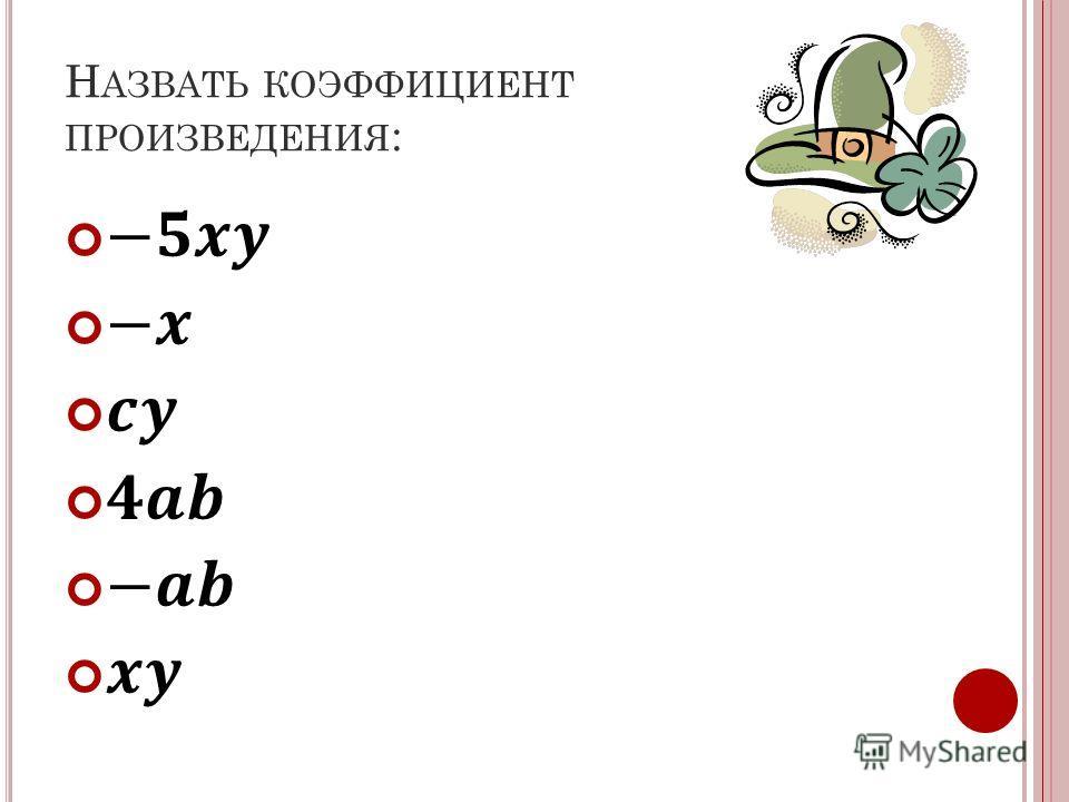 Н АЗВАТЬ КОЭФФИЦИЕНТ ПРОИЗВЕДЕНИЯ :