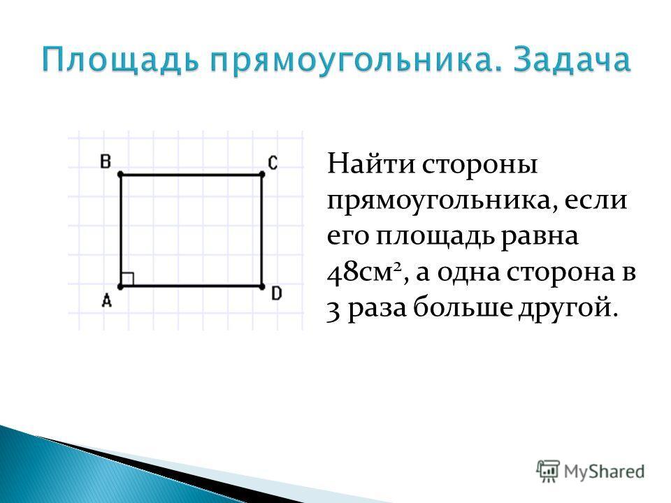 Найти стороны прямоугольника, если его площадь равна 48см 2, а одна сторона в 3 раза больше другой.