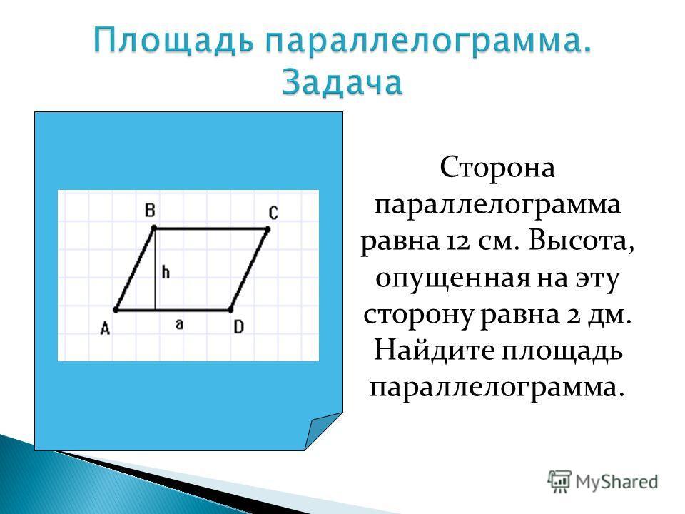 Сторона параллелограмма равна 12 см. Высота, опущенная на эту сторону равна 2 дм. Найдите площадь параллелограмма.