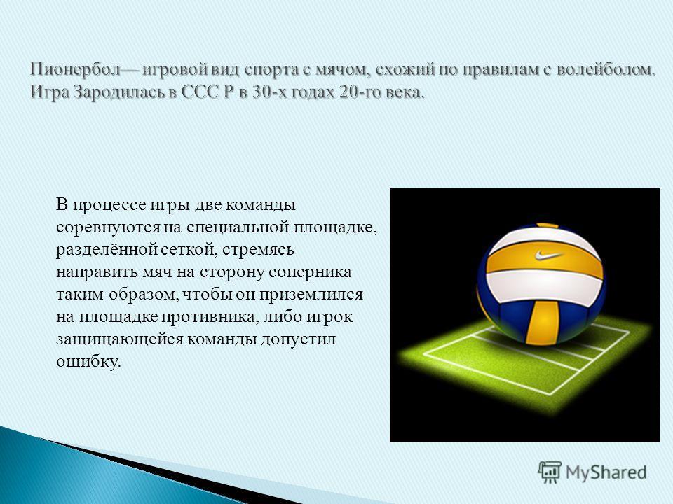В процессе игры две команды соревнуются на специальной площадке, разделённой сеткой, стремясь направить мяч на сторону соперника таким образом, чтобы он приземлился на площадке противника, либо игрок защищающейся команды допустил ошибку.