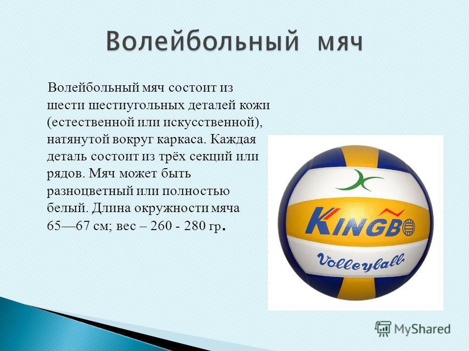 Волейбольный мяч состоит из шести шестиугольных деталей кожи (естественной или искусственной), натянутой вокруг каркаса. Каждая деталь состоит из трёх секций или рядов. Мяч может быть разноцветный или полностью белый. Длина окружности мяча 6567 см; в