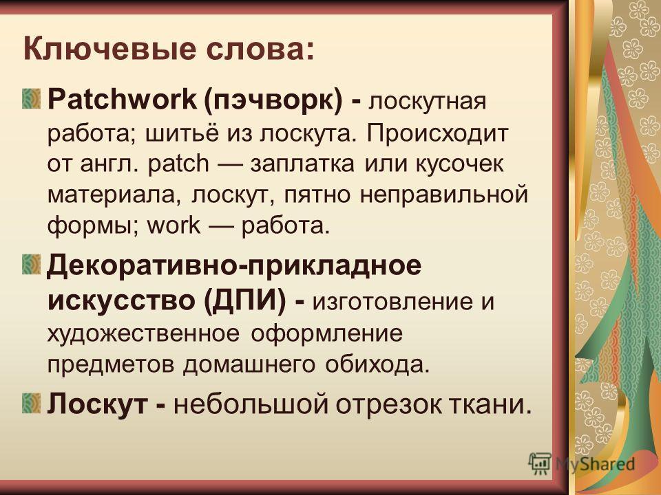 Ключевые слова: Patchwork (пэчворк) - лоскутная работа; шитьё из лоскута. Происходит от англ. patch заплатка или кусочек материала, лоскут, пятно неправильной формы; work работа. Декоративно-прикладное искусство (ДПИ) - изготовление и художественное