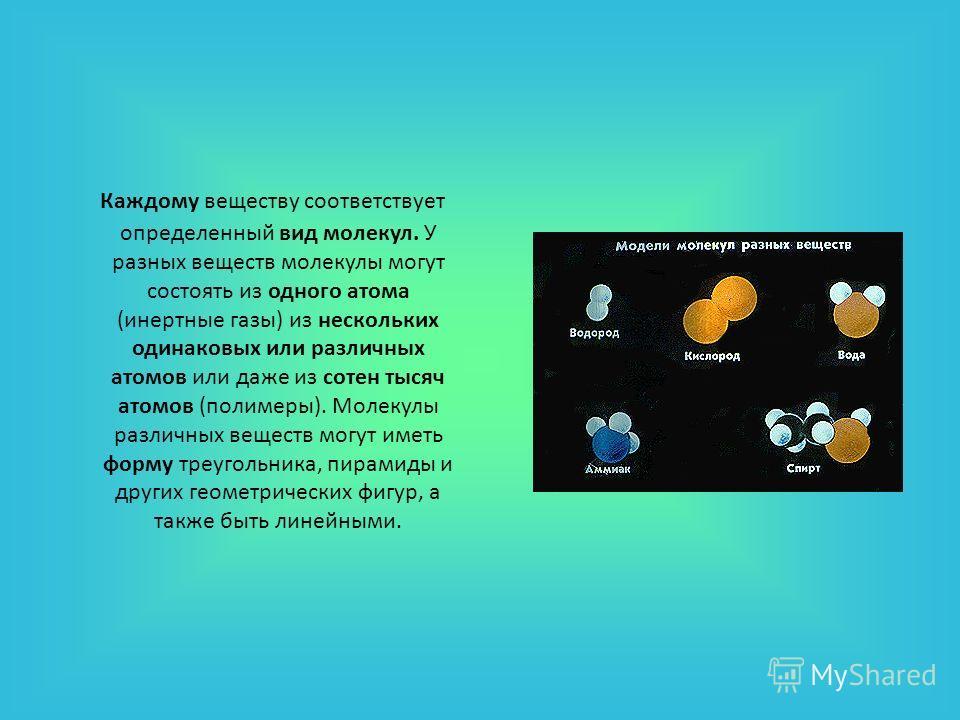 Каждому веществу соответствует определенный вид молекул. У разных веществ молекулы могут состоять из одного атома (инертные газы) из нескольких одинаковых или различных атомов или даже из сотен тысяч атомов (полимеры). Молекулы различных веществ могу