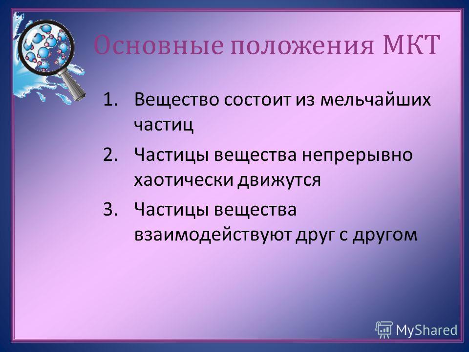 Основные положения МКТ 1.Вещество состоит из мельчайших частиц 2.Частицы вещества непрерывно хаотически движутся 3.Частицы вещества взаимодействуют друг с другом