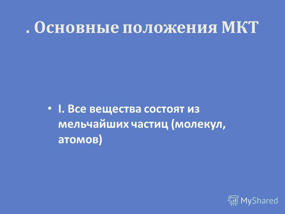 . Основные положения МКТ I. Все вещества состоят из мельчайших частиц (молекул, атомов)