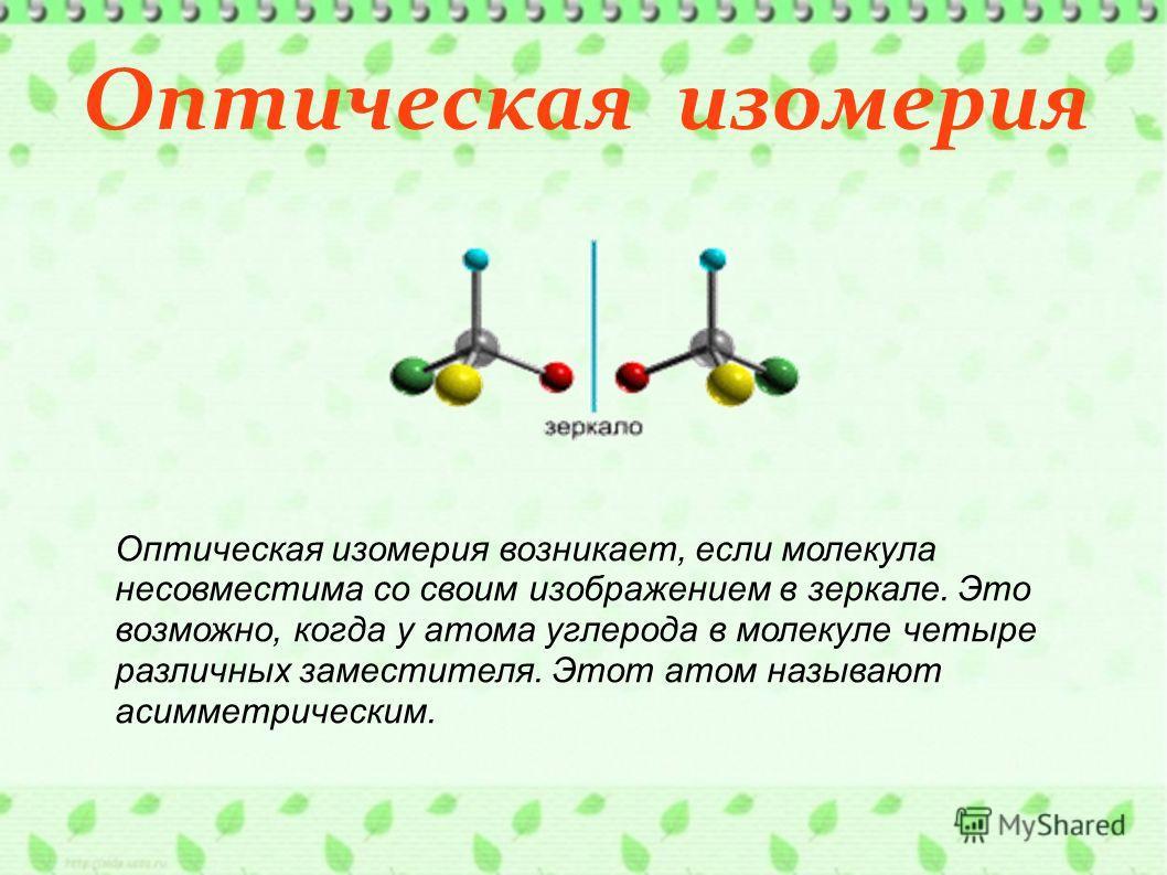 Оптическая изомерия Оптическая изомерия возникает, если молекула несовместима со своим изображением в зеркале. Это возможно, когда у атома углерода в молекуле четыре различных заместителя. Этот атом называют асимметрическим.
