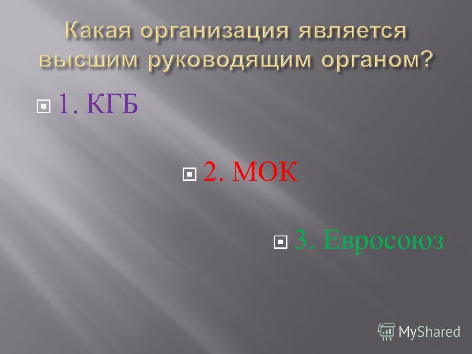 1. КГБ 2. МОК 3. Евросоюз