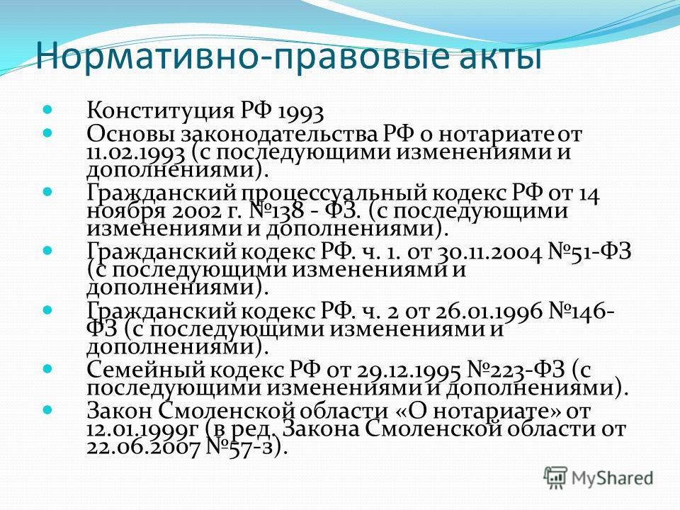 Нормативно-правовые акты Конституция РФ 1993 Основы законодательства РФ о нотариате от 11.02.1993 (с последующими изменениями и дополнениями). Гражданский процессуальный кодекс РФ от 14 ноября 2002 г. 138 - ФЗ. (с последующими изменениями и дополнени
