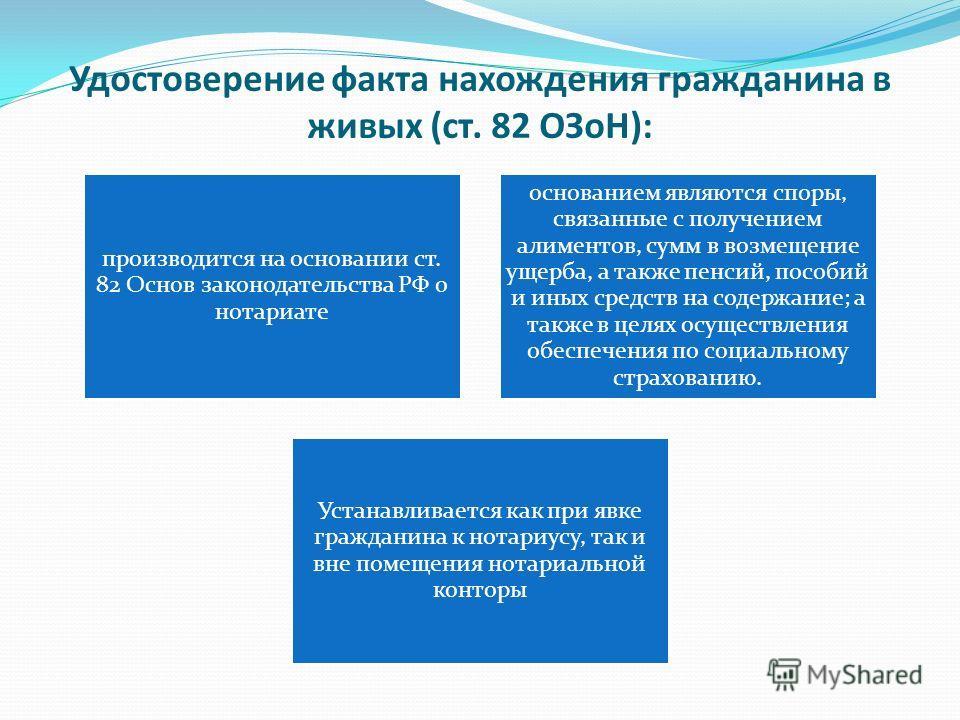 Удостоверение факта нахождения гражданина в живых (ст. 82 ОЗоН): производится на основании ст. 82 Основ законодательства РФ о нотариате основанием являются споры, связанные с получением алиментов, сумм в возмещение ущерба, а также пенсий, пособий и и