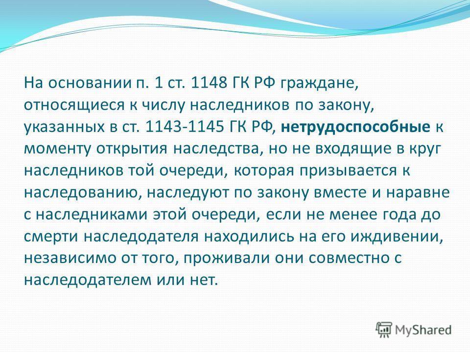 На основании п. 1 ст. 1148 ГК РФ граждане, относящиеся к числу наследников по закону, указанных в ст. 1143-1145 ГК РФ, нетрудоспособные к моменту открытия наследства, но не входящие в круг наследников той очереди, которая призывается к наследованию,