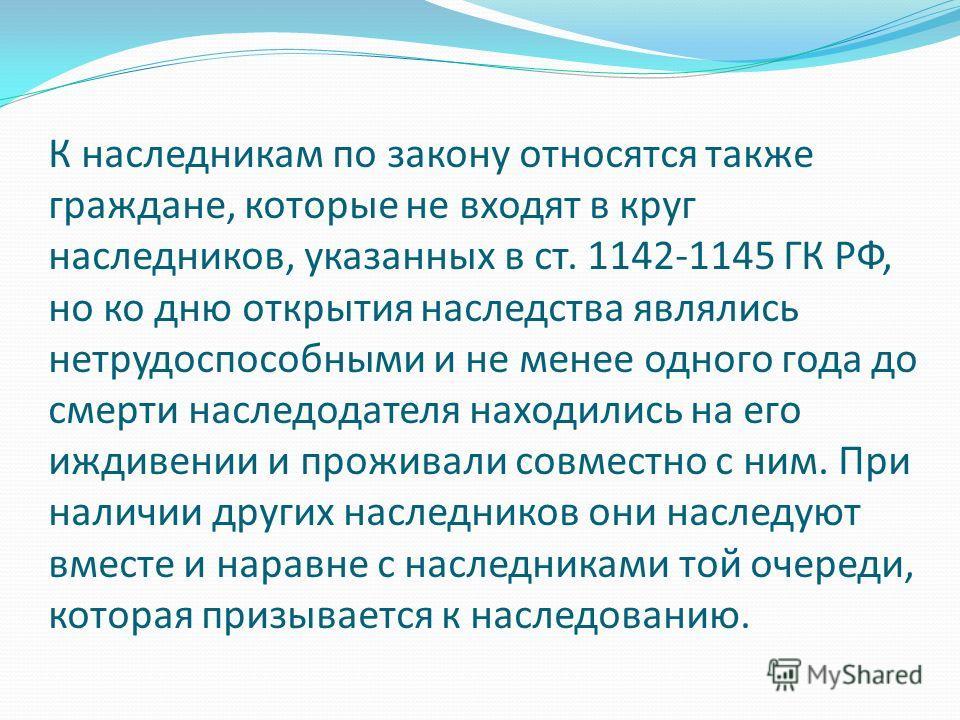 К наследникам по закону относятся также граждане, которые не входят в круг наследников, указанных в ст. 1142-1145 ГК РФ, но ко дню открытия наследства являлись нетрудоспособными и не менее одного года до смерти наследодателя находились на его иждивен