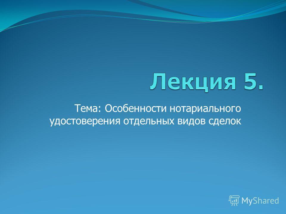 Тема: Особенности нотариального удостоверения отдельных видов сделок