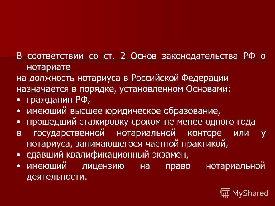 В соответствии со ст. 2 Основ законодательства РФ о нотариате на должность нотариуса в Российской Федерации назначается в порядке, установленном Основами: гражданин РФ, имеющий высшее юридическое образование, прошедший стажировку сроком не менее одно