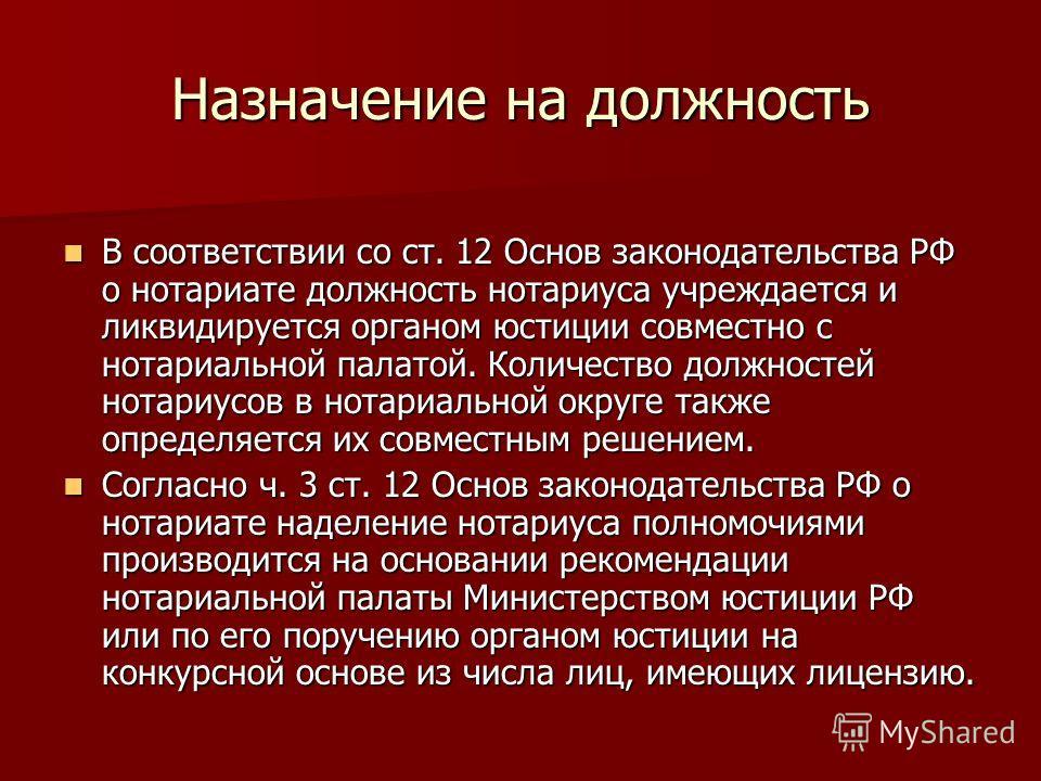 Назначение на должность В соответствии со ст. 12 Основ законодательства РФ о нотариате должность нотариуса учреждается и ликвидируется органом юстиции совместно с нотариальной палатой. Количество должностей нотариусов в нотариальной округе также опре