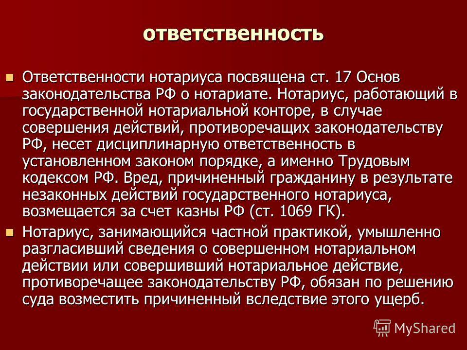 ответственность Ответственности нотариуса посвящена ст. 17 Основ законодательства РФ о нотариате. Нотариус, работающий в государственной нотариальной конторе, в случае совершения действий, противоречащих законодательству РФ, несет дисциплинарную отве