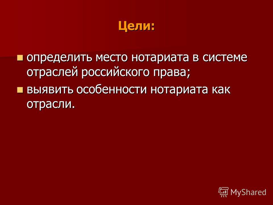 Цели: определить место нотариата в системе отраслей российского права; определить место нотариата в системе отраслей российского права; выявить особенности нотариата как отрасли. выявить особенности нотариата как отрасли.