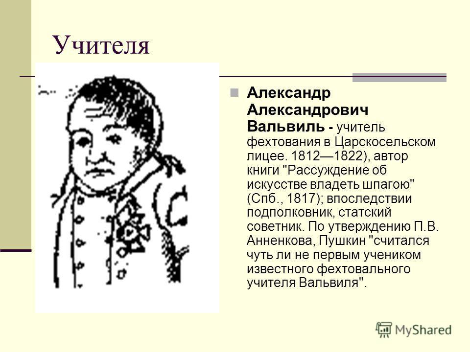 Учителя Александр Александрович Вальвиль - учитель фехтования в Царскосельском лицее. 18121822), автор книги