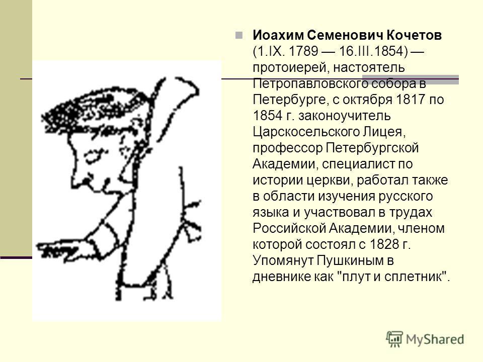 Иоахим Семенович Кочетов (1.IX. 1789 16.III.1854) протоиерей, настоятель Петропавловского собора в Петербурге, с октября 1817 по 1854 г. законоучитель Царскосельского Лицея, профессор Петербургской Академии, специалист по истории церкви, работал такж