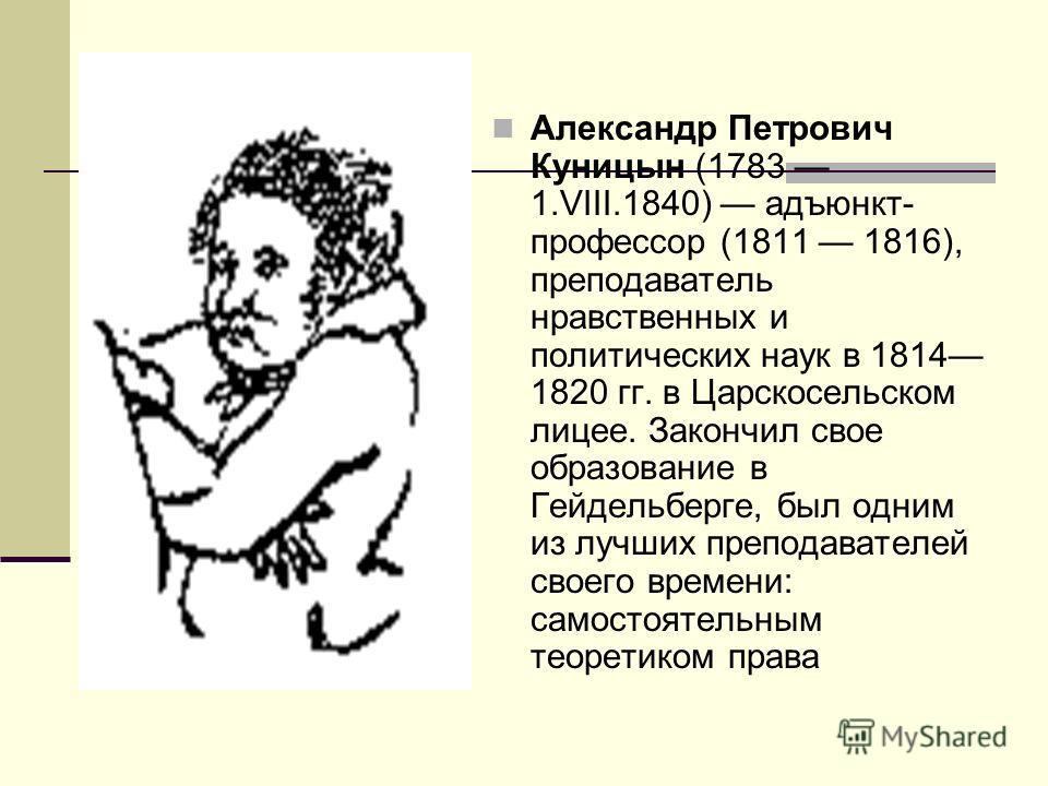 Александр Петрович Куницын (1783 1.VIII.1840) адъюнкт- профессор (1811 1816), преподаватель нравственных и политических наук в 1814 1820 гг. в Царскосельском лицее. Закончил свое образование в Гейдельберге, был одним из лучших преподавателей своего в