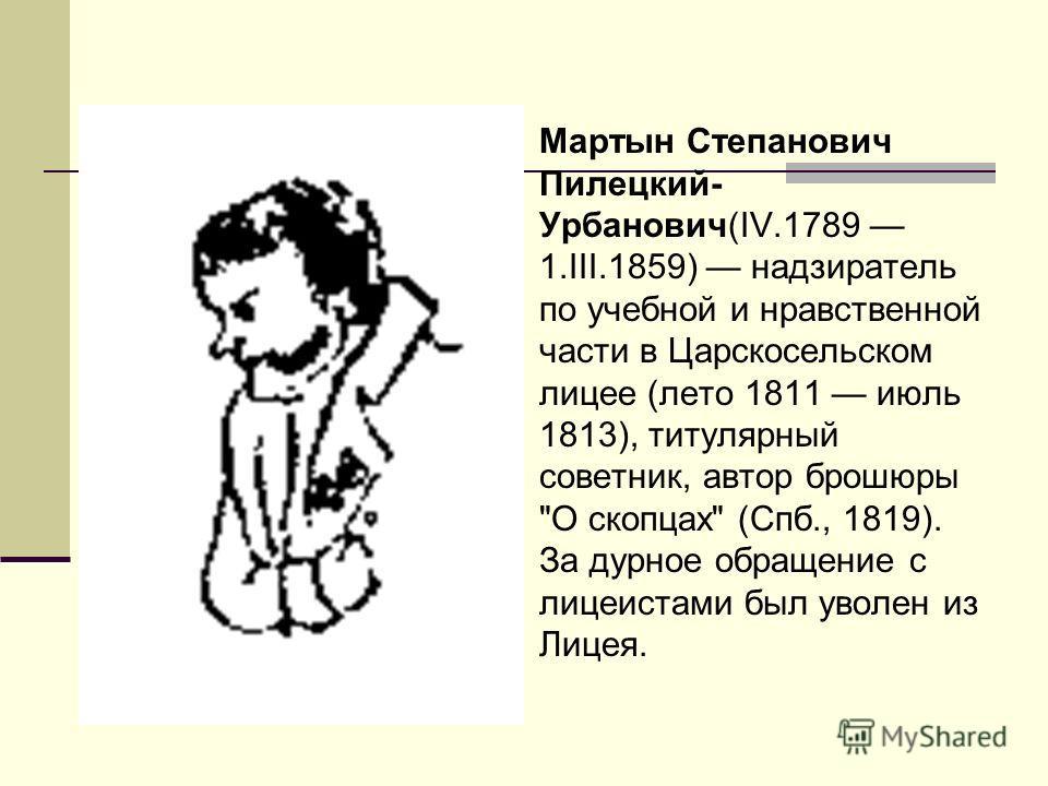 Мартын Степанович Пилецкий- Урбанович(IV.1789 1.III.1859) надзиратель по учебной и нравственной части в Царскосельском лицее (лето 1811 июль 1813), титулярный советник, автор брошюры