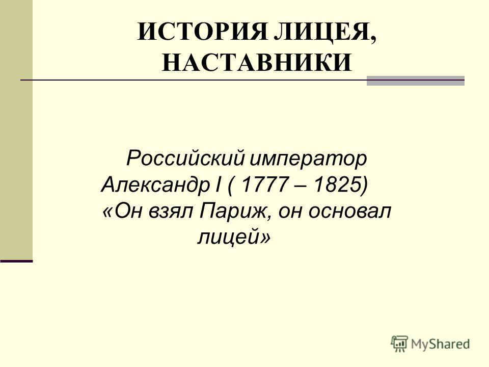 ИСТОРИЯ ЛИЦЕЯ, НАСТАВНИКИ Российский император Александр I ( 1777 – 1825) «Он взял Париж, он основал лицей»