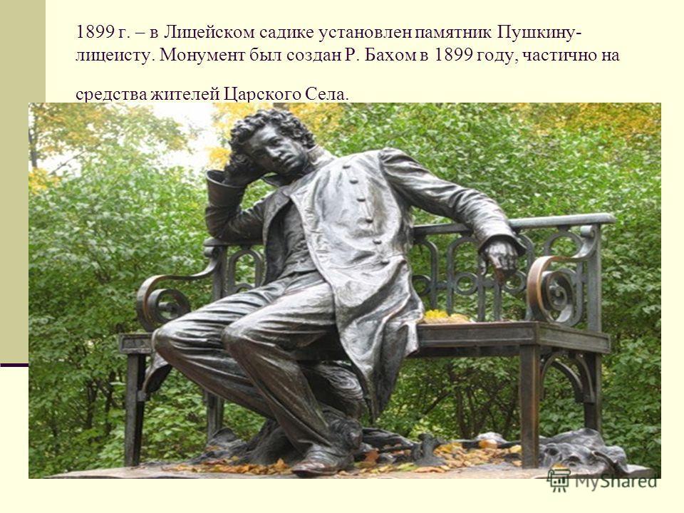 1899 г. – в Лицейском садике установлен памятник Пушкину- лицеисту. Монумент был создан Р. Бахом в 1899 году, частично на средства жителей Царского Села.