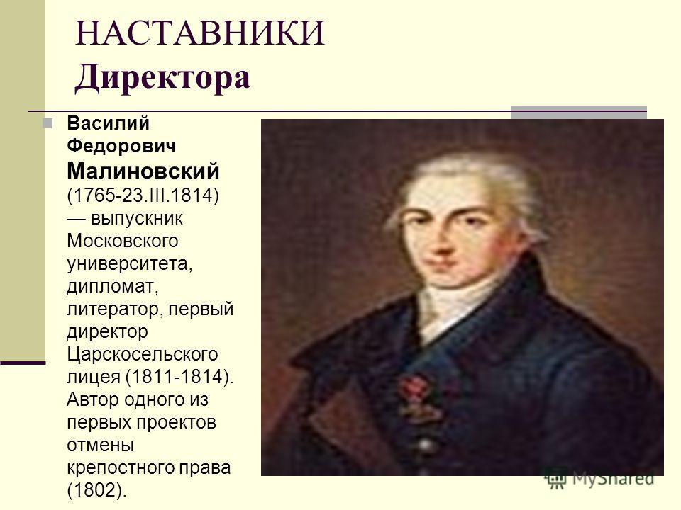 НАСТАВНИКИ Директора Василий Федорович Малиновский (1765-23.III.1814) выпускник Московского университета, дипломат, литератор, первый директор Царскосельского лицея (1811-1814). Автор одного из первых проектов отмены крепостного права (1802).