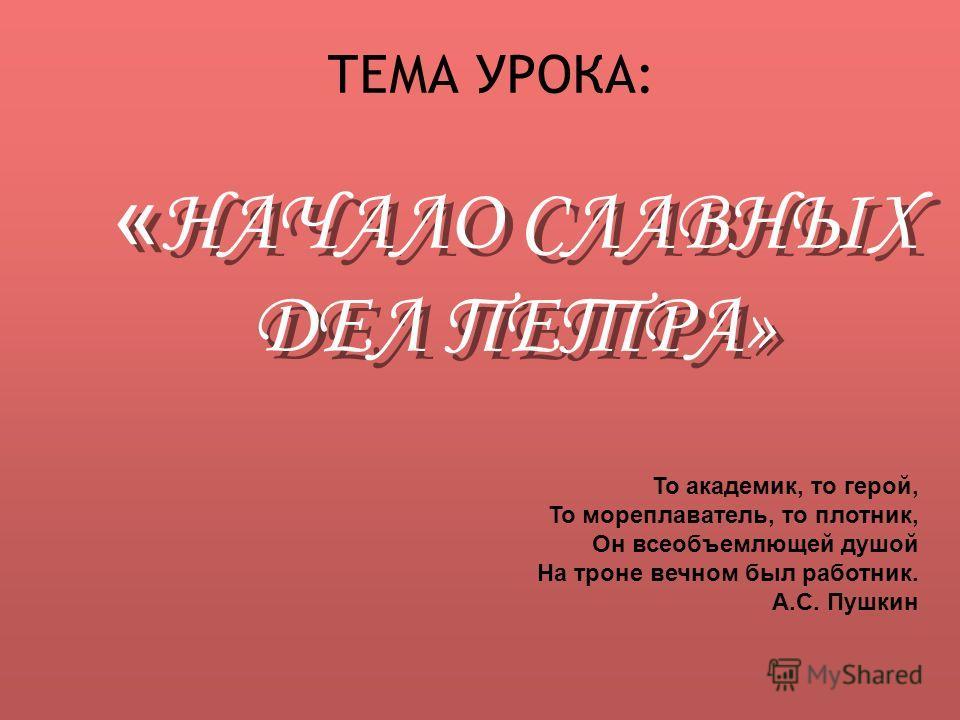 ТЕМА УРОКА: « НАЧАЛО СЛАВНЫХ ДЕЛ ПЕТРА» То академик, то герой, То мореплаватель, то плотник, Он всеобъемлющей душой На троне вечном был работник. А.С. Пушкин