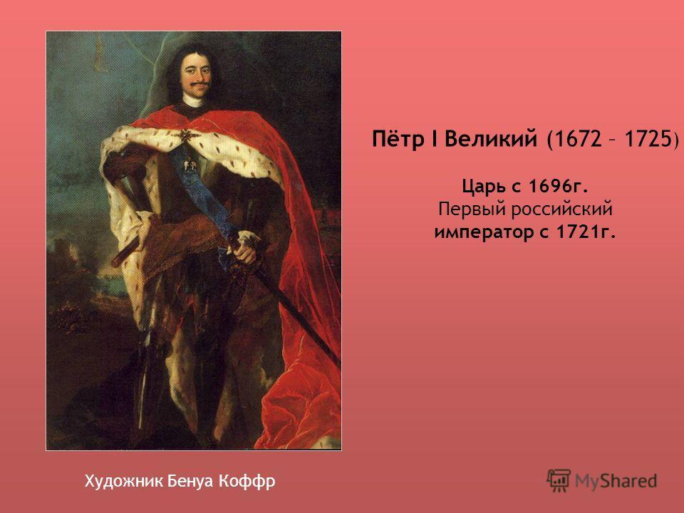 Пётр I Великий (1672 – 1725 ) Царь с 1696г. Первый российский император с 1721г. Художник Бенуа Коффр