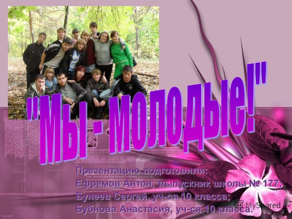 Презентацию подготовили: Ефремов Антон, выпускник школы 177; Бунеев Сергей, уч-ся 10 класса; Бубнова Анастасия, уч-ся 10 класса.