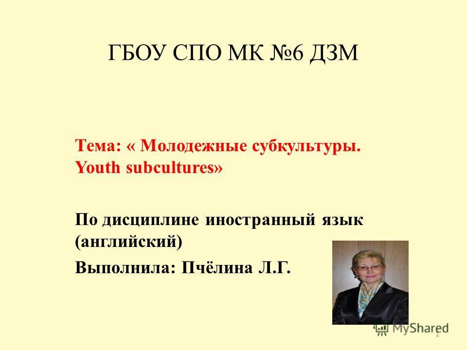 ГБОУ СПО МК 6 ДЗМ Тема: « Молодежные субкультуры. Youth subcultures» По дисциплине иностранный язык (английский) Выполнила: Пчёлина Л.Г. 1