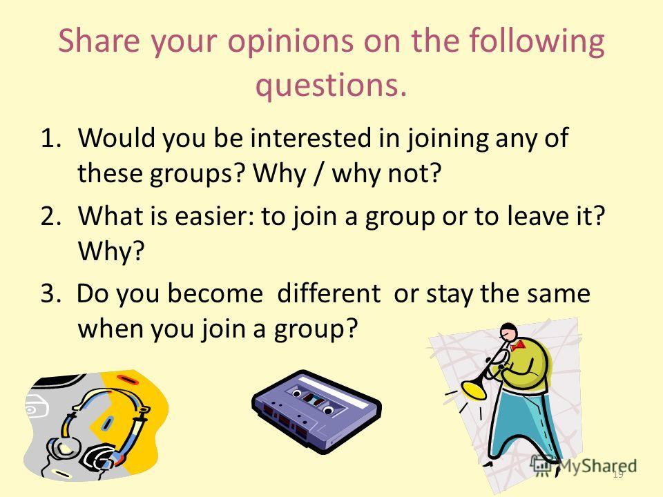 Share your opinions on the following questions. 1.Would you be interested in joining any of these groups? Why / why not? 2.What is easier: to join a group or to leave it? Why? 3. Do you become different or stay the same when you join a group? 19