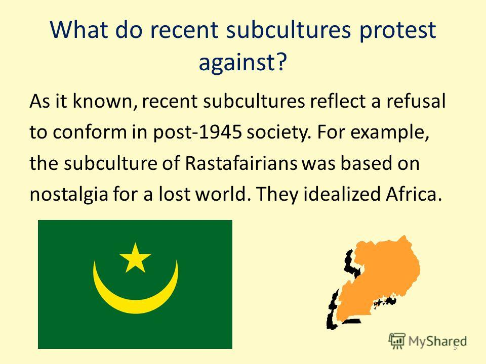 What do recent subсultures protest against? As it known, recent subсultures reflect a refusal to conform in post-1945 society. For example, the subсulture of Rastafairians was based on nostalgia for a lost world. They idealized Africa. 5
