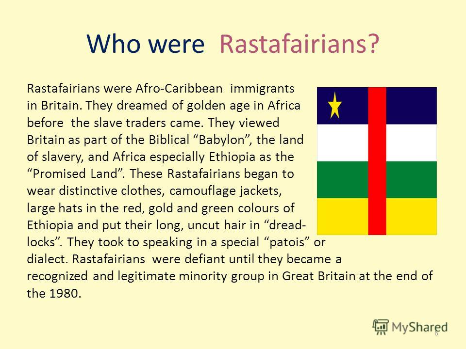 Who were Rastafairians? Rastafairians were Afro-Caribbean immigrants in Britain. They dreamed of golden age in Africa before the slave traders came. They viewed Britain as part of the Biblical Babylon, the land of slavery, and Africa especially Ethio