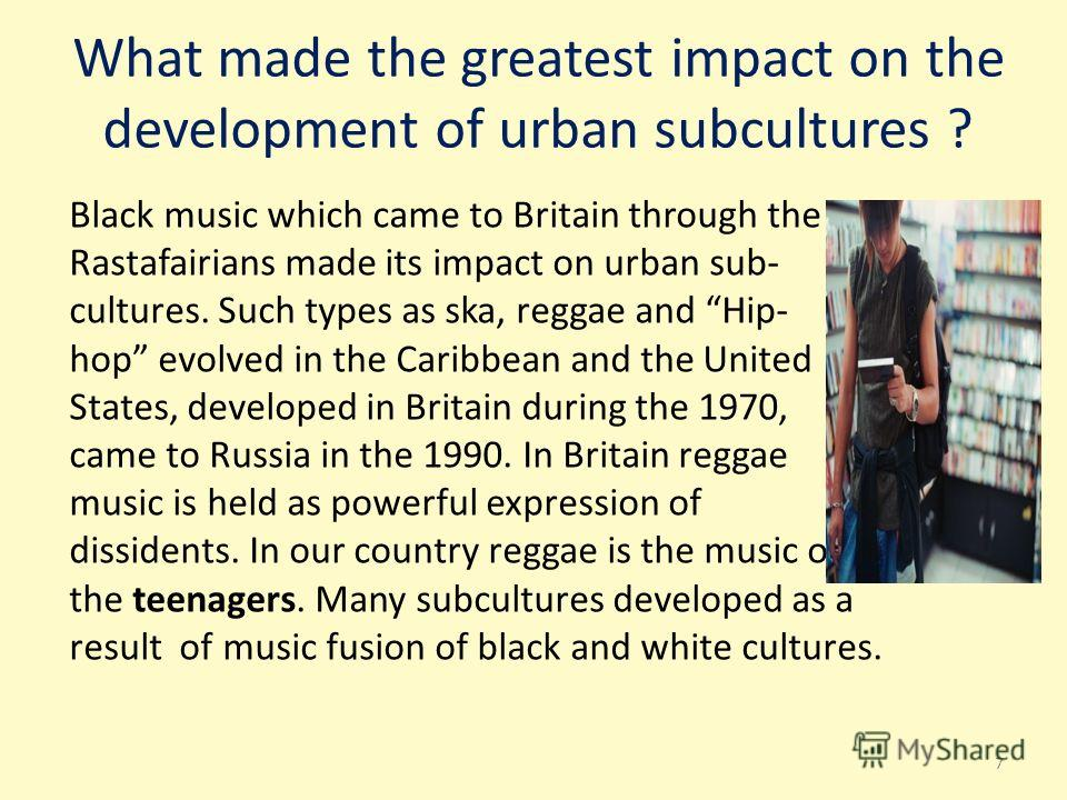 What made the greatest impact on the development of urban subсultures ? Black music which came to Britain through the Rastafairians made its impact on urban sub- cultures. Such types as ska, reggae and Hip- hop evolved in the Caribbean and the United