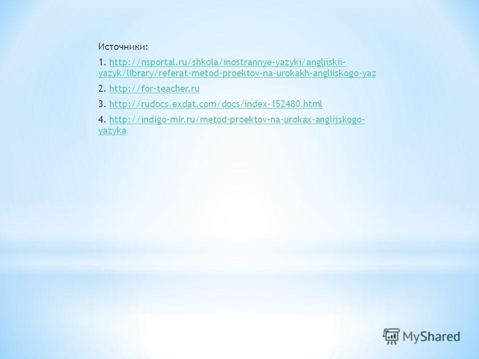 Источники: 1. http://nsportal.ru/shkola/inostrannye-yazyki/angliiskii- yazyk/library/referat-metod-proektov-na-urokakh-angliiskogo-yazhttp://nsportal.ru/shkola/inostrannye-yazyki/angliiskii- yazyk/library/referat-metod-proektov-na-urokakh-angliiskogo