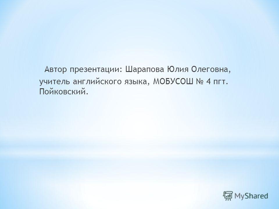 Автор презентации: Шарапова Юлия Олеговна, учитель английского языка, МОБУСОШ 4 пгт. Пойковский.