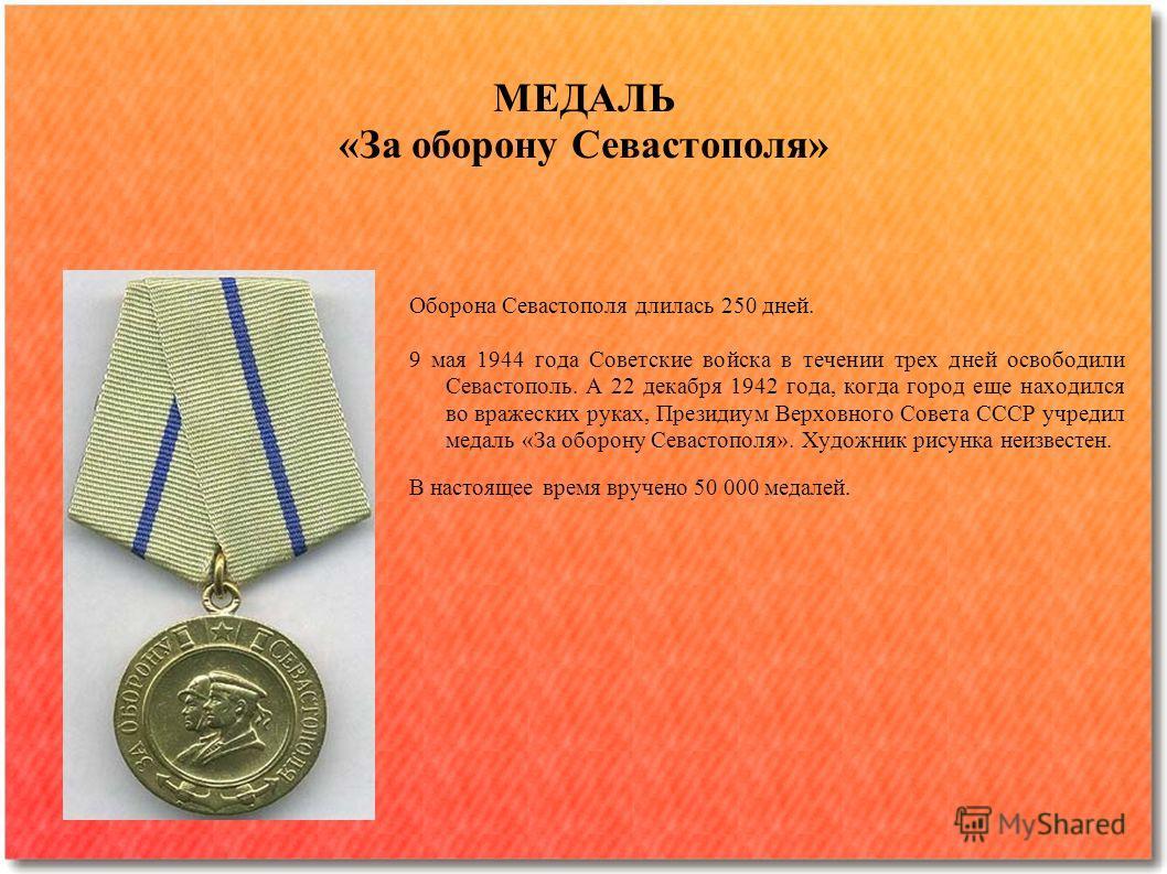 Оборона Севастополя длилась 250 дней. 9 мая 1944 года Советские войска в течении трех дней освободили Севастополь. А 22 декабря 1942 года, когда город еще находился во вражеских руках, Президиум Верховного Совета СССР учредил медаль «За оборону Севас