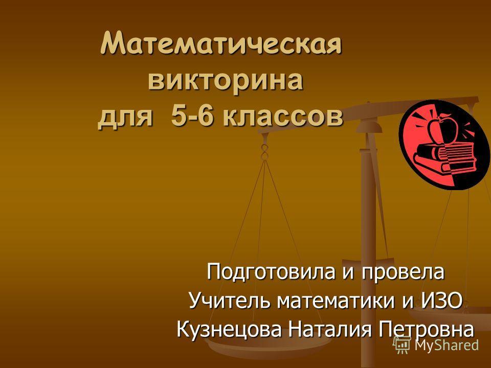 Математическая викторина для 5-6 классов Подготовила и провела Учитель математики и ИЗО Кузнецова Наталия Петровна