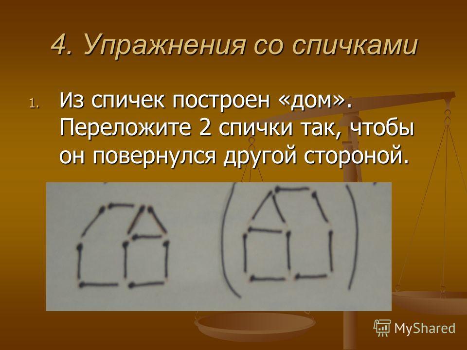 4. Упражнения со спичками 1. И з спичек построен «дом». Переложите 2 спички так, чтобы он повернулся другой стороной.