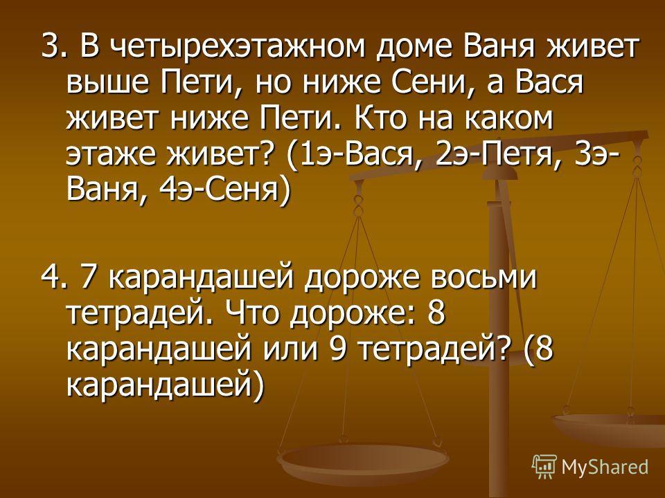 3. В четырехэтажном доме Ваня живет выше Пети, но ниже Сени, а Вася живет ниже Пети. Кто на каком этаже живет? (1э-Вася, 2э-Петя, 3э- Ваня, 4э-Сеня) 4. 7 карандашей дороже восьми тетрадей. Что дороже: 8 карандашей или 9 тетрадей? (8 карандашей)