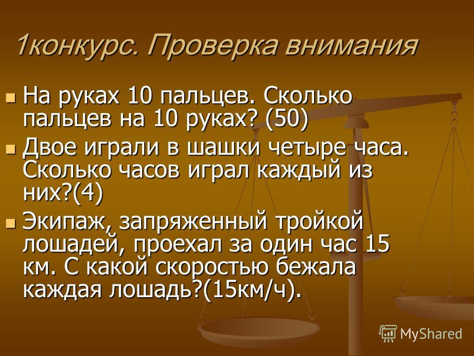 1конкурс. Проверка внимания На руках 10 пальцев. Сколько пальцев на 10 руках? (50) На руках 10 пальцев. Сколько пальцев на 10 руках? (50) Двое играли в шашки четыре часа. Сколько часов играл каждый из них?(4) Двое играли в шашки четыре часа. Сколько