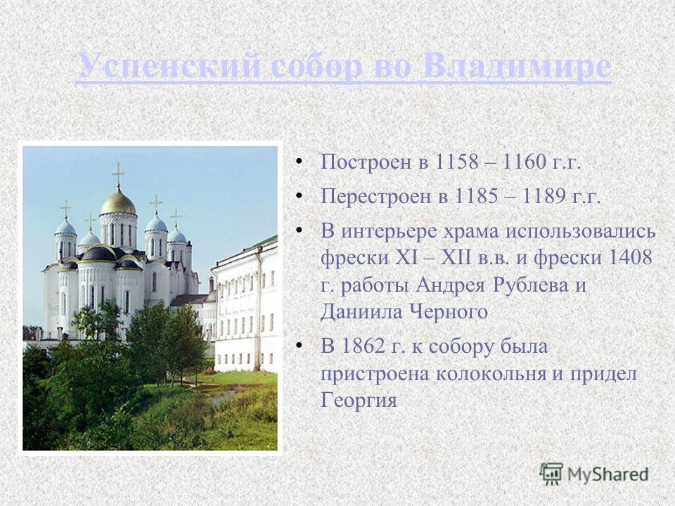 Успенский собор во Владимире Построен в 1158 – 1160 г.г. Перестроен в 1185 – 1189 г.г. В интерьере храма использовались фрески XI – XII в.в. и фрески 1408 г. работы Андрея Рублева и Даниила Черного В 1862 г. к собору была пристроена колокольня и прид