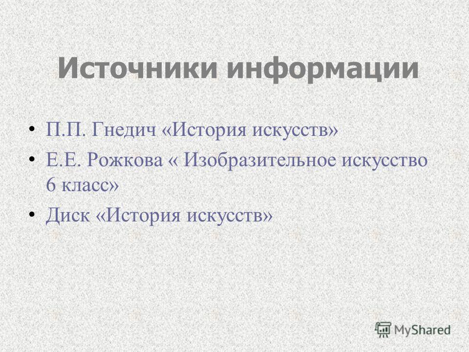 Источники информации П.П. Гнедич «История искусств» Е.Е. Рожкова « Изобразительное искусство 6 класс» Диск «История искусств»