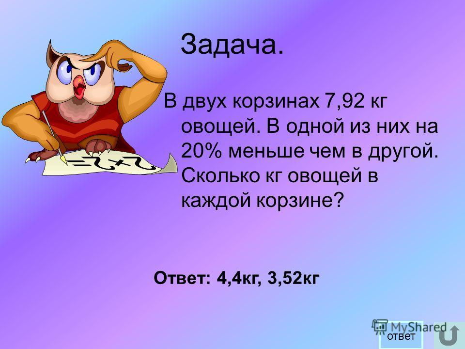 Задача. В двух корзинах 7,92 кг овощей. В одной из них на 20% меньше чем в другой. Сколько кг овощей в каждой корзине? Ответ: 4,4кг, 3,52кг ответ