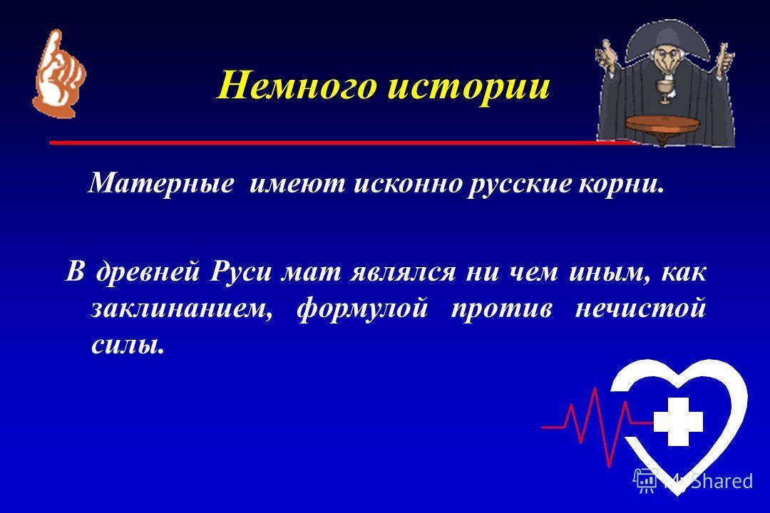 Немного истории Матерные имеют исконно русские корни. В древней Руси мат являлся ни чем иным, как заклинанием, формулой против нечистой силы.