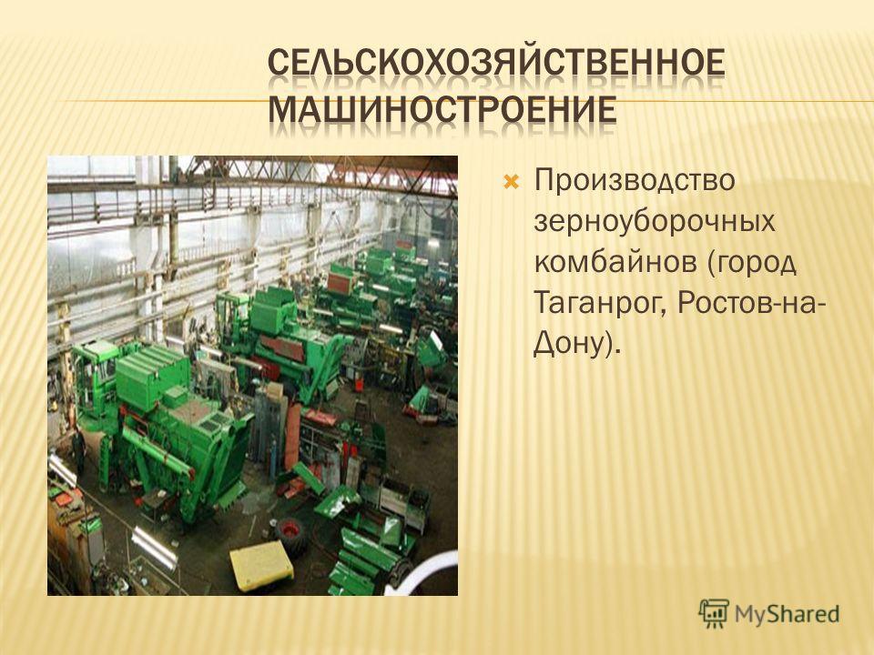 Производство зерноуборочных комбайнов (город Таганрог, Ростов-на- Дону).